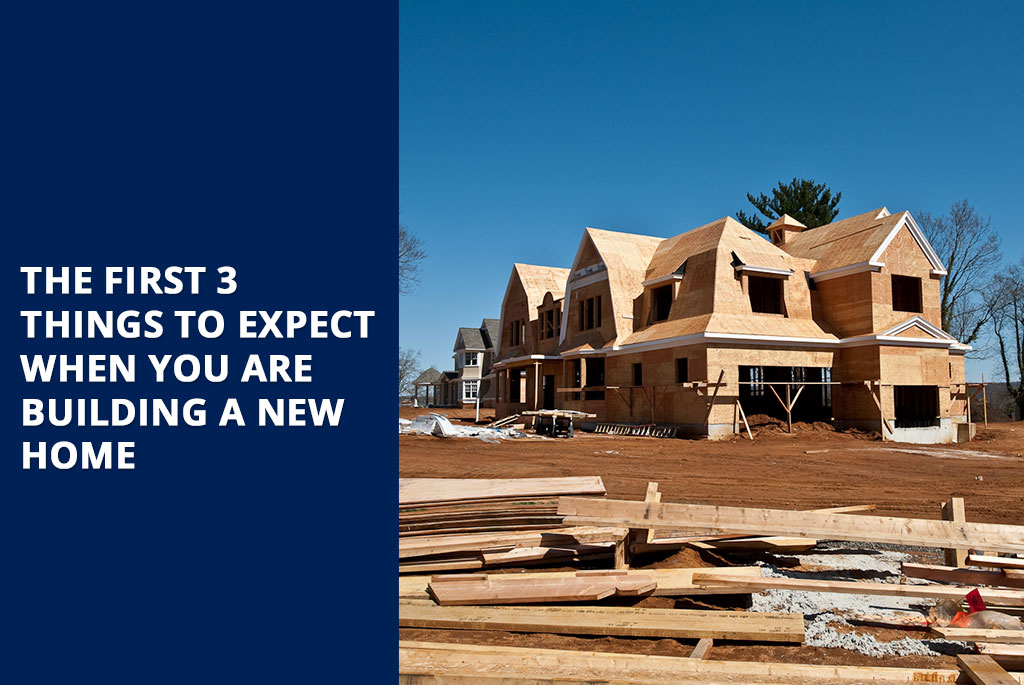 the-first-3-things-to-expect-when-you-are-building-a-new-home